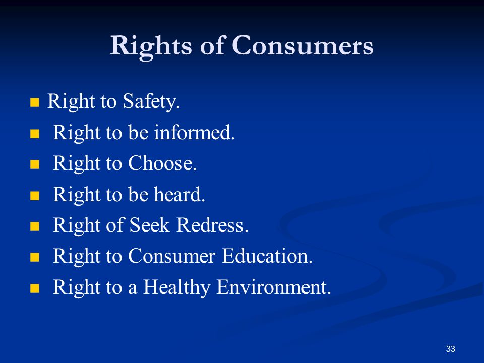 33 Rights of Consumers Right to Safety. Right to be informed. Right to Choose. Right to be heard. Right of Seek Redress. Right to Consumer Education.