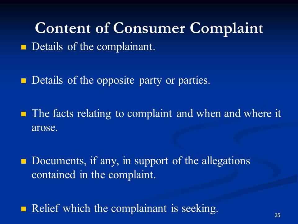 35 Content of Consumer Complaint Details of the complainant. Details of the opposite party or parties. The facts relating to complaint and when and wh