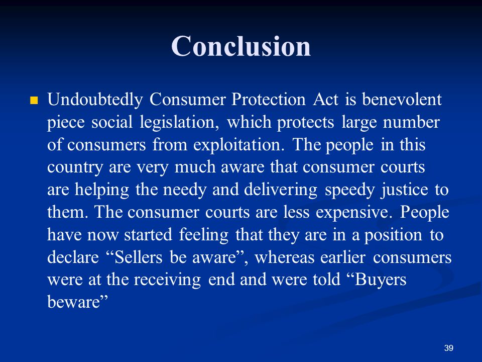 39 Conclusion Undoubtedly Consumer Protection Act is benevolent piece social legislation, which protects large number of consumers from exploitation.