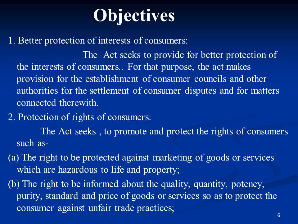 6 Objectives 1. Better protection of interests of consumers: The Act seeks to provide for better protection of the interests of consumers.. For that p
