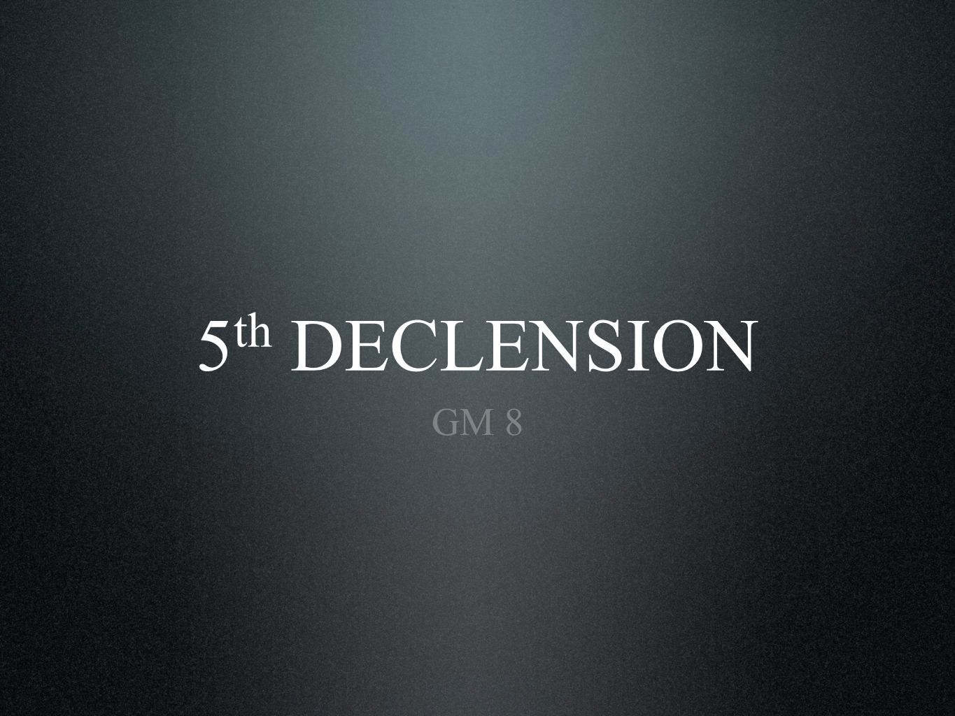 5 th DECLENSION GM 8