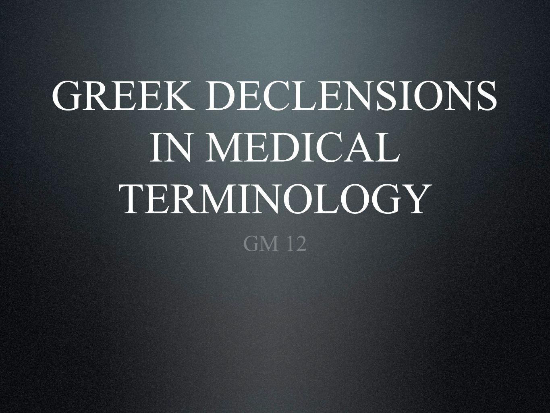GREEK DECLENSIONS IN MEDICAL TERMINOLOGY GM 12