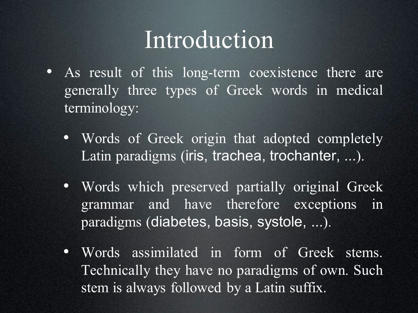 Introduction As result of this long-term coexistence there are generally three types of Greek words in medical terminology: Words of Greek origin that adopted completely Latin paradigms ( iris, trachea, trochanter,...
