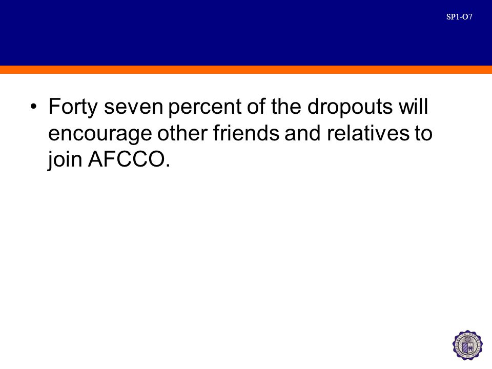 SP1-O7 Forty seven percent of the dropouts will encourage other friends and relatives to join AFCCO.