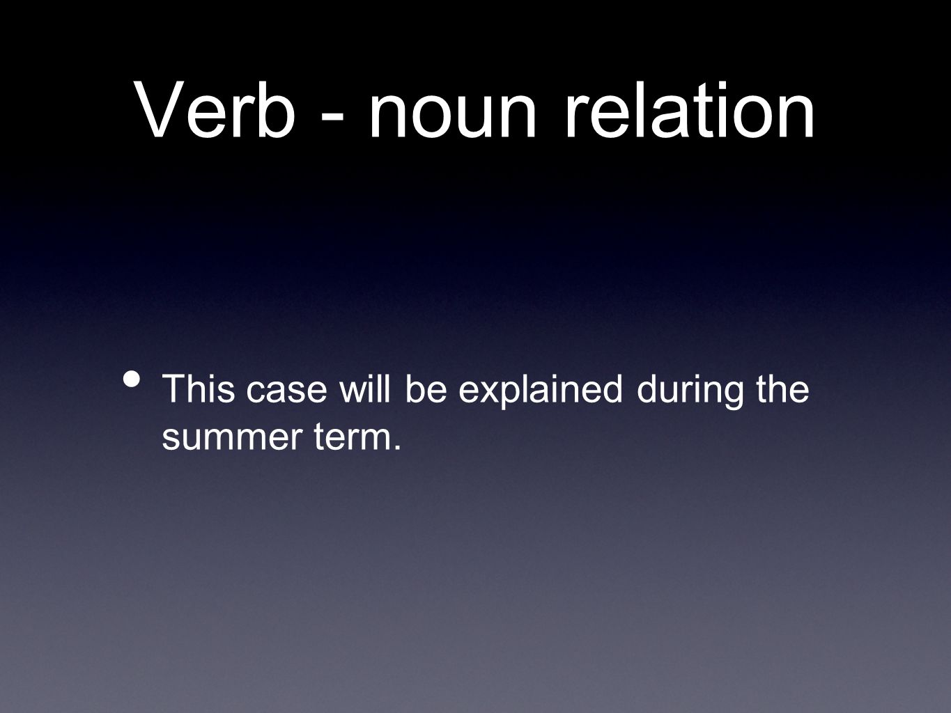 Verb - noun relation This case will be explained during the summer term.