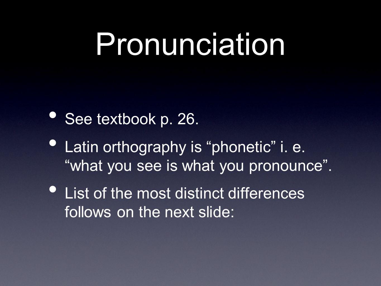 LetterExample IPA phonetic pronunciation Czech equivalent English regional pronunciation ae (æ)saepe, bonae[e:]é /e ɪ / or /i ː / c followed by [e,i] cista, caeruleus [ts]c/s/ chpulcher[x]ch/k/ ē (and other vowels with macrons) vēna[e:]é / ɛ /, /e ɪ / or /i ː / g followed by [e,i] agimus[g]g /d ʒ / hhomo[h]h/h/ or /-/ oe (œ)foetus[e:]é /i ː / ququestio[kv]kv/kw/ sc followed by [e,i] ascites[sts]sc/s/ ti followed by vowel and not precedented by s,x fractio[tsi]ci / ʃɪ / (in Czech ši)