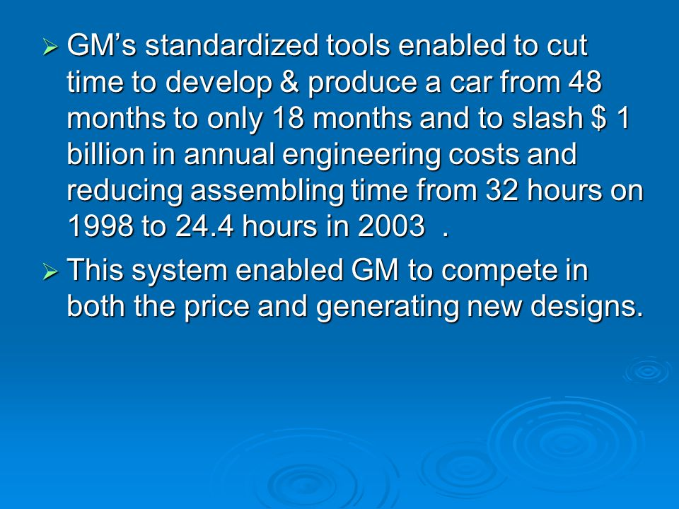  GM's standardized tools enabled to cut time to develop & produce a car from 48 months to only 18 months and to slash $ 1 billion in annual engineeri