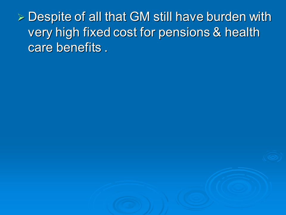  Despite of all that GM still have burden with very high fixed cost for pensions & health care benefits.
