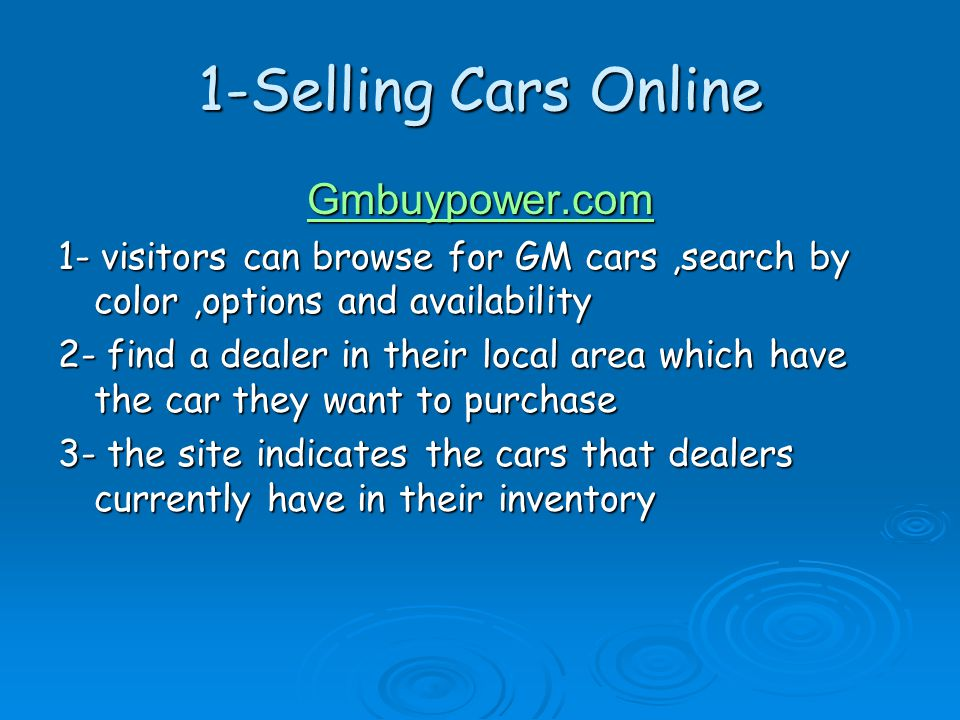 1-Selling Cars Online Gmbuypower.com 1- visitors can browse for GM cars,search by color,options and availability 2- find a dealer in their local area which have the car they want to purchase 3- the site indicates the cars that dealers currently have in their inventory