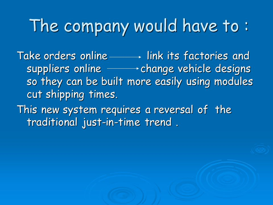 The company would have to : The company would have to : Take orders online link its factories and suppliers online change vehicle designs so they can be built more easily using modules cut shipping times.
