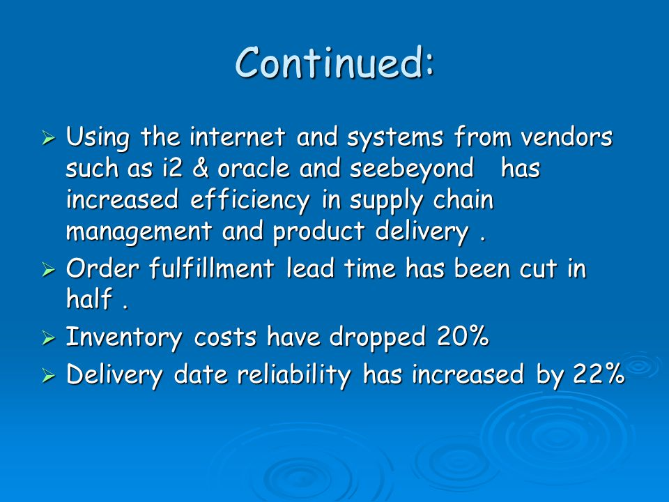 Continued:  Using the internet and systems from vendors such as i2 & oracle and seebeyond has increased efficiency in supply chain management and product delivery.