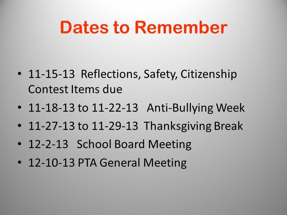 Dates to Remember 11-15-13 Reflections, Safety, Citizenship Contest Items due 11-18-13 to 11-22-13 Anti-Bullying Week 11-27-13 to 11-29-13 Thanksgiving Break 12-2-13 School Board Meeting 12-10-13 PTA General Meeting