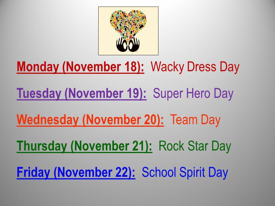 Monday (November 18): Wacky Dress Day Tuesday (November 19): Super Hero Day Wednesday (November 20): Team Day Thursday (November 21): Rock Star Day Friday (November 22): School Spirit Day