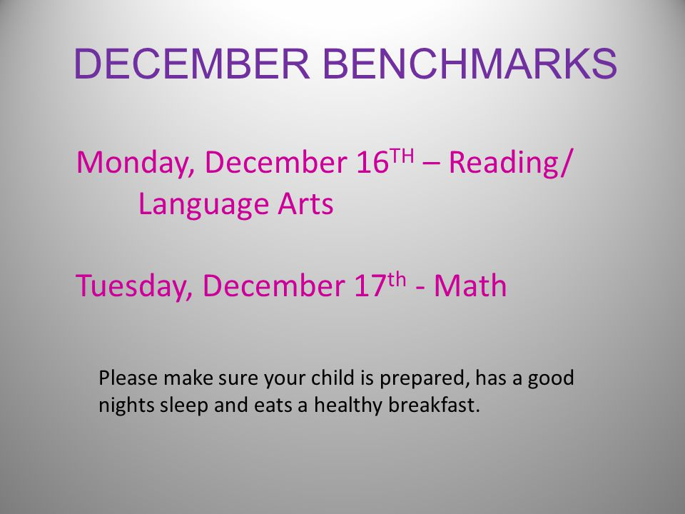 DECEMBER BENCHMARKS Monday, December 16 TH – Reading/ Language Arts Tuesday, December 17 th - Math Please make sure your child is prepared, has a good nights sleep and eats a healthy breakfast.