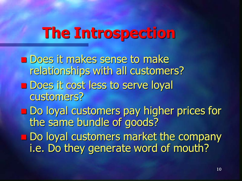 10 The Introspection Does it makes sense to make relationships with all customers? Does it makes sense to make relationships with all customers? Does