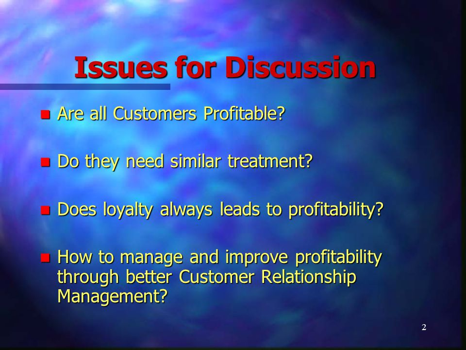 2 Issues for Discussion Are all Customers Profitable? Are all Customers Profitable? Do they need similar treatment? Do they need similar treatment? Do