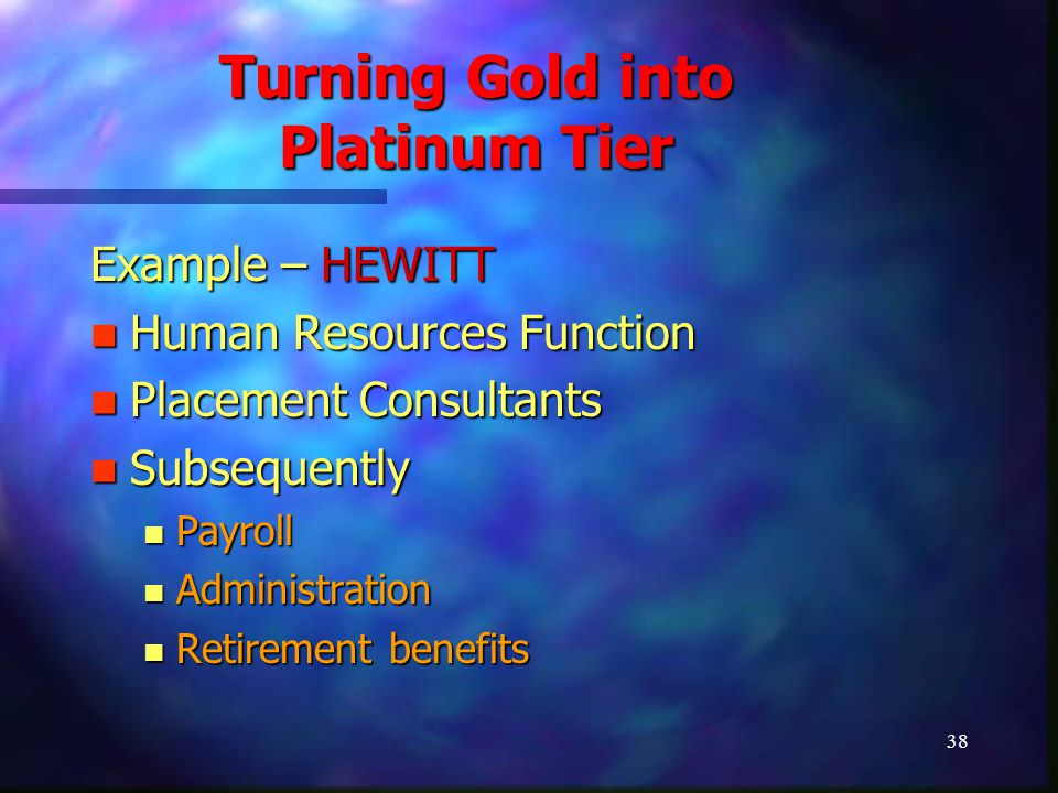 38 Turning Gold into Platinum Tier Example – HEWITT Human Resources Function Human Resources Function Placement Consultants Placement Consultants Subs