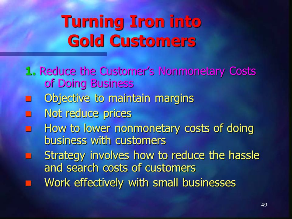49 Turning Iron into Gold Customers 1. Reduce the Customer's Nonmonetary Costs of Doing Business Objective to maintain margins Objective to maintain m