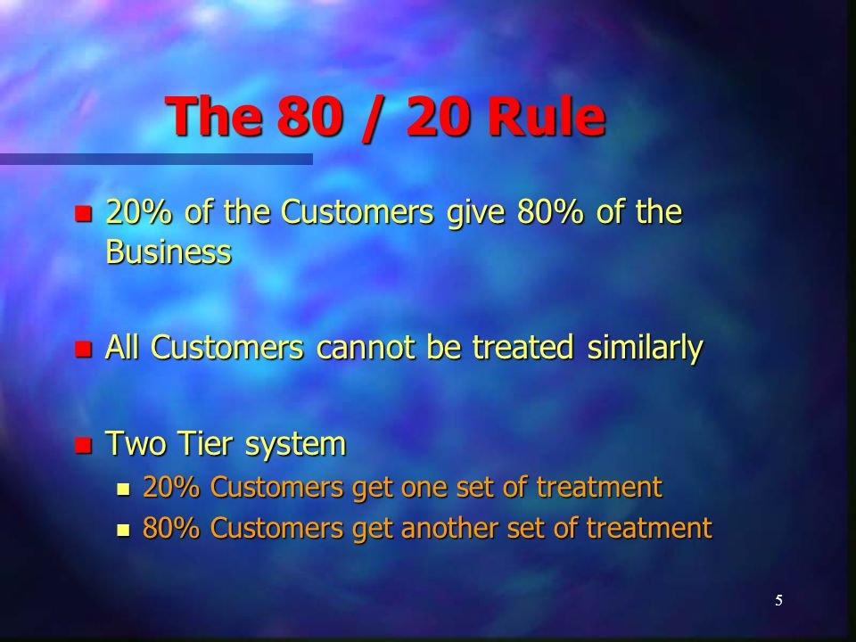 5 The 80 / 20 Rule 20% of the Customers give 80% of the Business 20% of the Customers give 80% of the Business All Customers cannot be treated similar