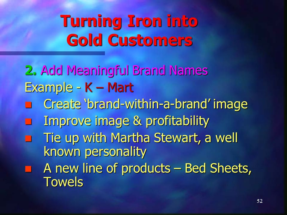 52 Turning Iron into Gold Customers 2. Add Meaningful Brand Names Example - K – Mart Create 'brand-within-a-brand' image Create 'brand-within-a-brand'