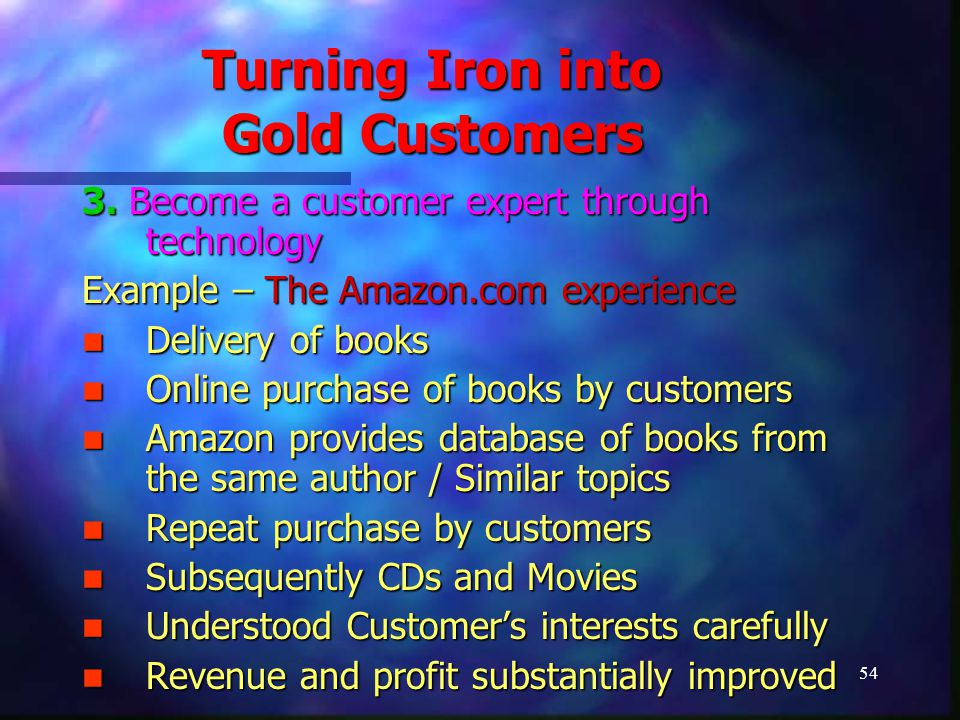 54 Turning Iron into Gold Customers 3. Become a customer expert through technology Example – The Amazon.com experience Delivery of books Delivery of b