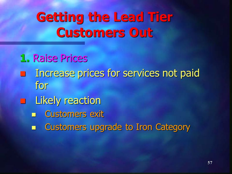 57 Getting the Lead Tier Customers Out 1. Raise Prices Increase prices for services not paid for Increase prices for services not paid for Likely reac