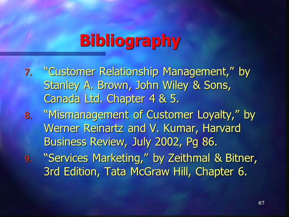"67 Bibliography 7. ""Customer Relationship Management,"" by Stanley A. Brown, John Wiley & Sons, Canada Ltd. Chapter 4 & 5. 8. ""Mismanagement of Custome"