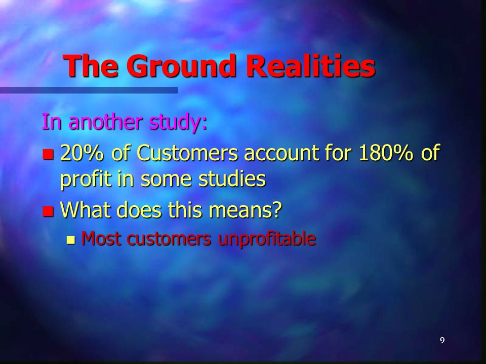 9 The Ground Realities In another study: 20% of Customers account for 180% of profit in some studies 20% of Customers account for 180% of profit in so