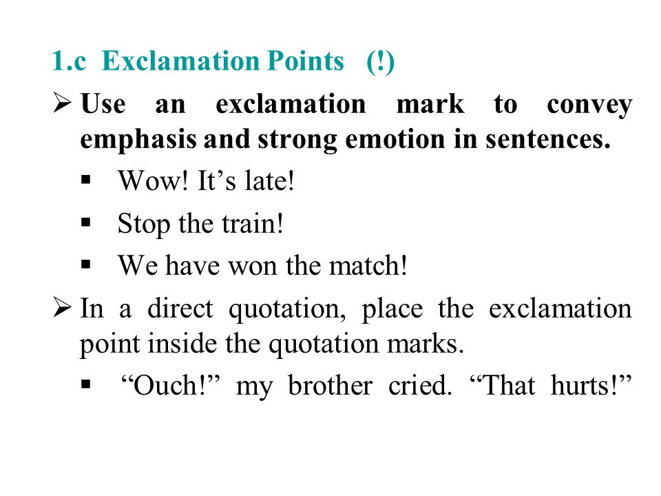 1.c Exclamation Points (!)  Use an exclamation mark to convey emphasis and strong emotion in sentences.  Wow! It's late!  Stop the train!  We have
