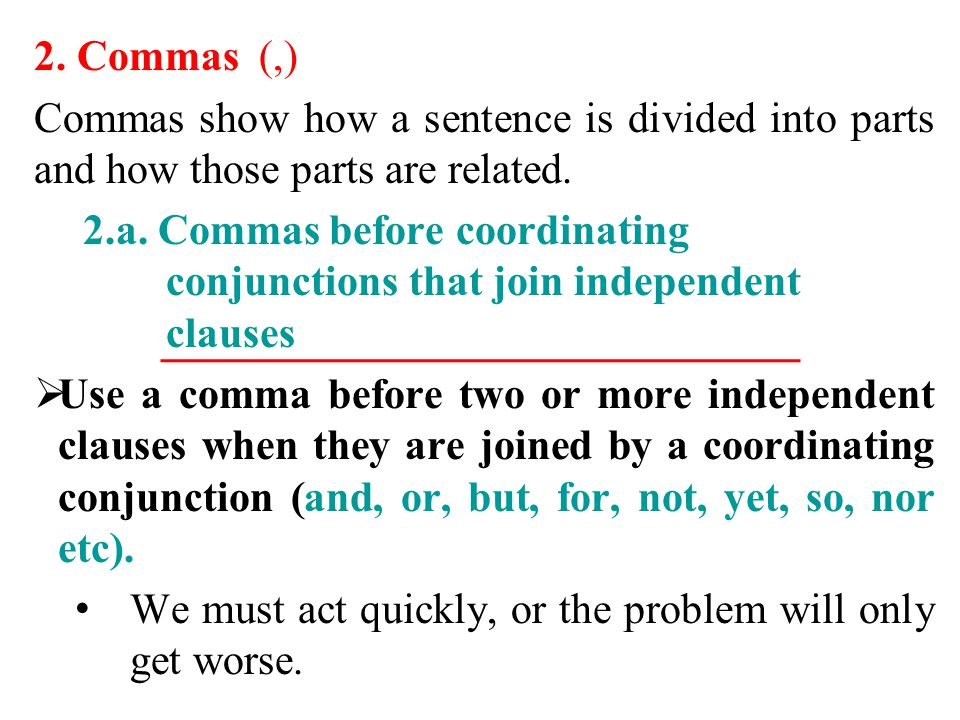 2. Commas (,) Commas show how a sentence is divided into parts and how those parts are related. 2.a. Commas before coordinating conjunctions that join