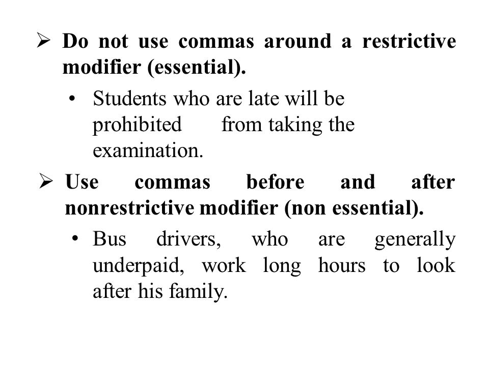  Do not use commas around a restrictive modifier (essential). Students who are late will be prohibitedfrom taking the examination.  Use commas befor