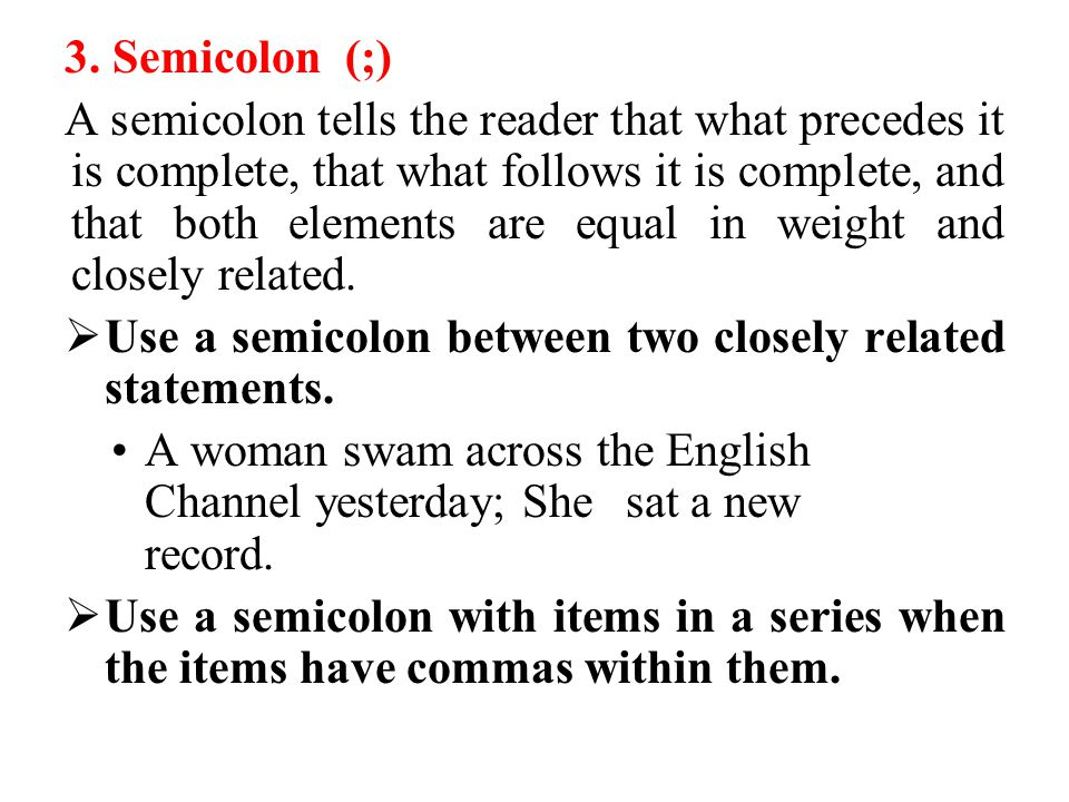 3. Semicolon (;) A semicolon tells the reader that what precedes it is complete, that what follows it is complete, and that both elements are equal in