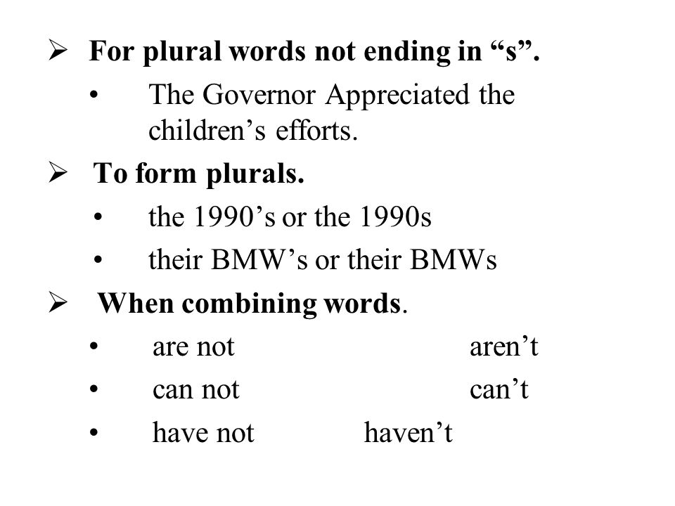 """ For plural words not ending in """"s"""". The Governor Appreciated the children's efforts.  To form plurals. the 1990's or the 1990s their BMW's or their"""