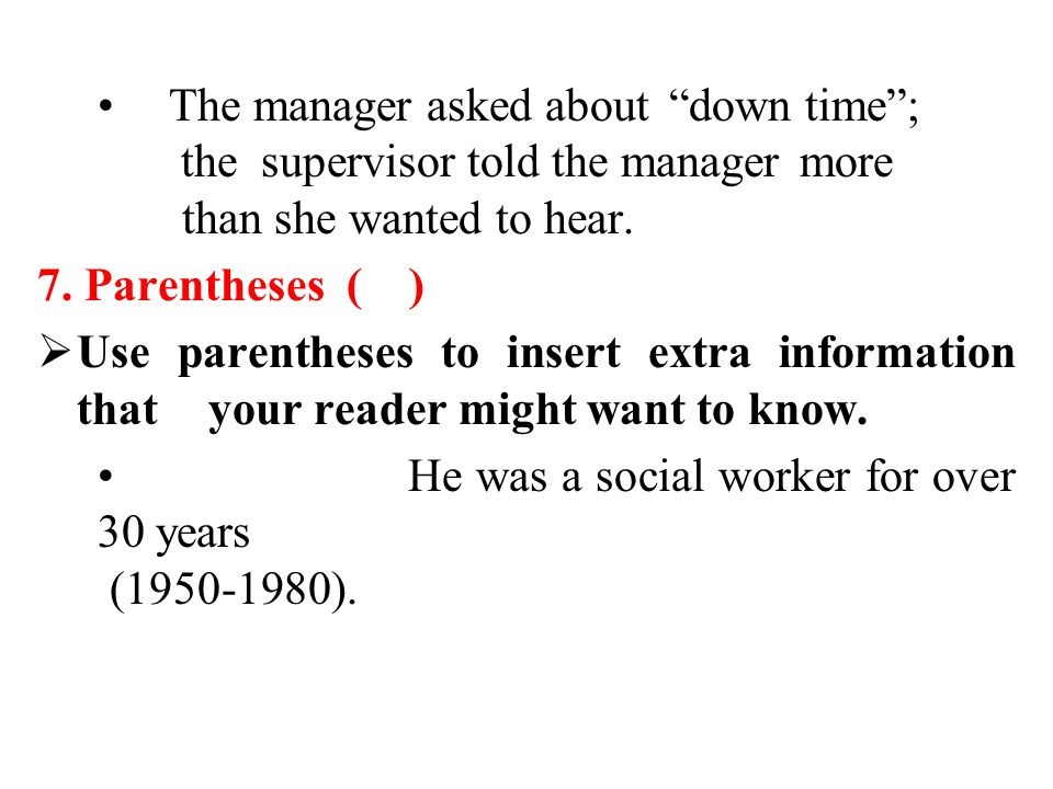 """The manager asked about """"down time""""; the supervisor told the manager more than she wanted to hear. 7. Parentheses ( )  Use parentheses to insert extr"""