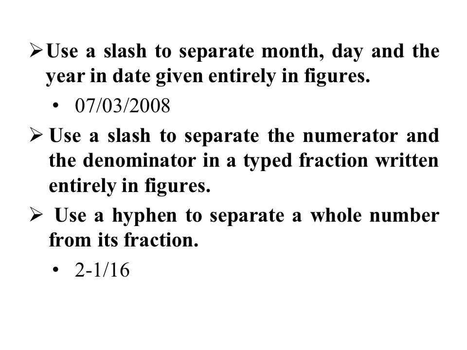  Use a slash to separate month, day and the year in date given entirely in figures. 07/03/2008  Use a slash to separate the numerator and the denomi