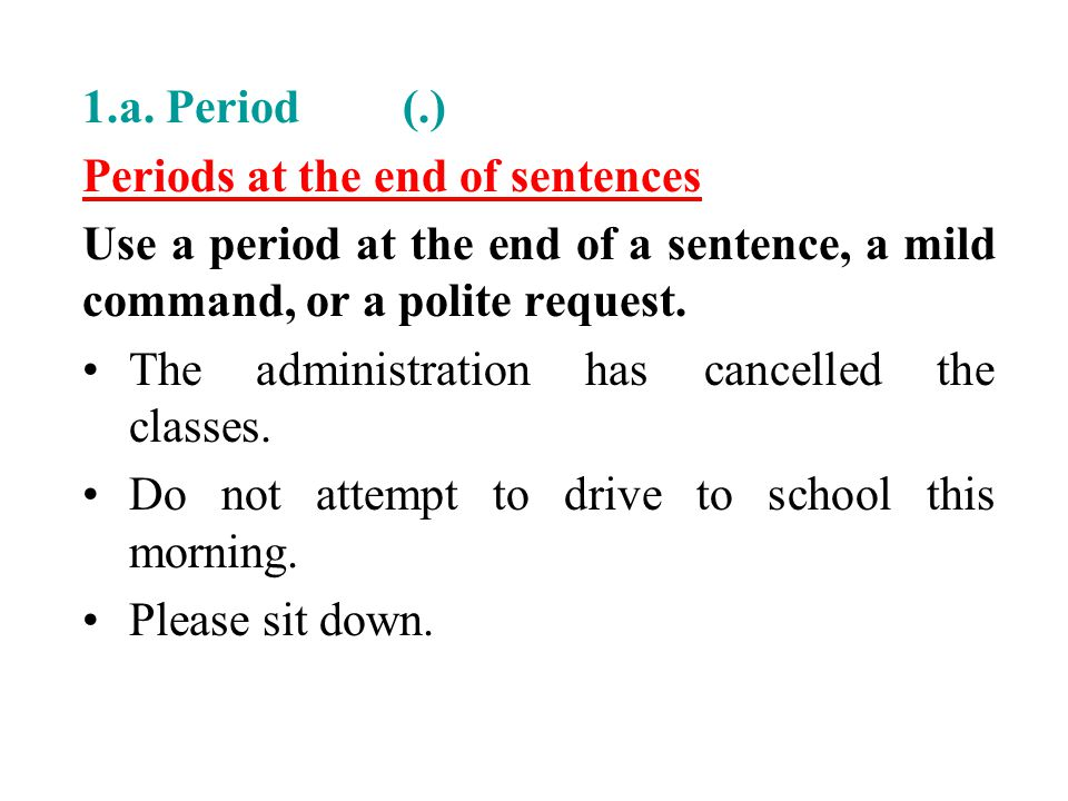 1.a. Period (.) Periods at the end of sentences Use a period at the end of a sentence, a mild command, or a polite request. The administration has can