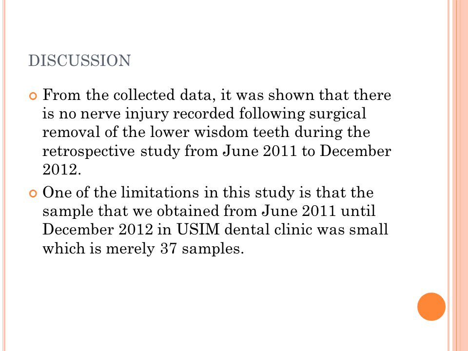 DISCUSSION From the collected data, it was shown that there is no nerve injury recorded following surgical removal of the lower wisdom teeth during the retrospective study from June 2011 to December 2012.
