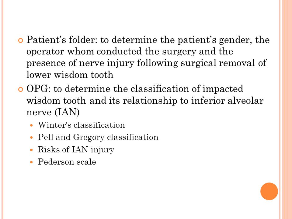 Patient's folder: to determine the patient's gender, the operator whom conducted the surgery and the presence of nerve injury following surgical removal of lower wisdom tooth OPG: to determine the classification of impacted wisdom tooth and its relationship to inferior alveolar nerve (IAN) Winter's classification Pell and Gregory classification Risks of IAN injury Pederson scale