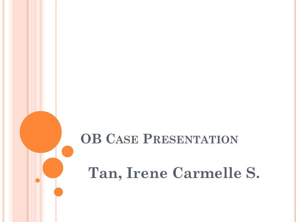OB C ASE P RESENTATION Tan, Irene Carmelle S.
