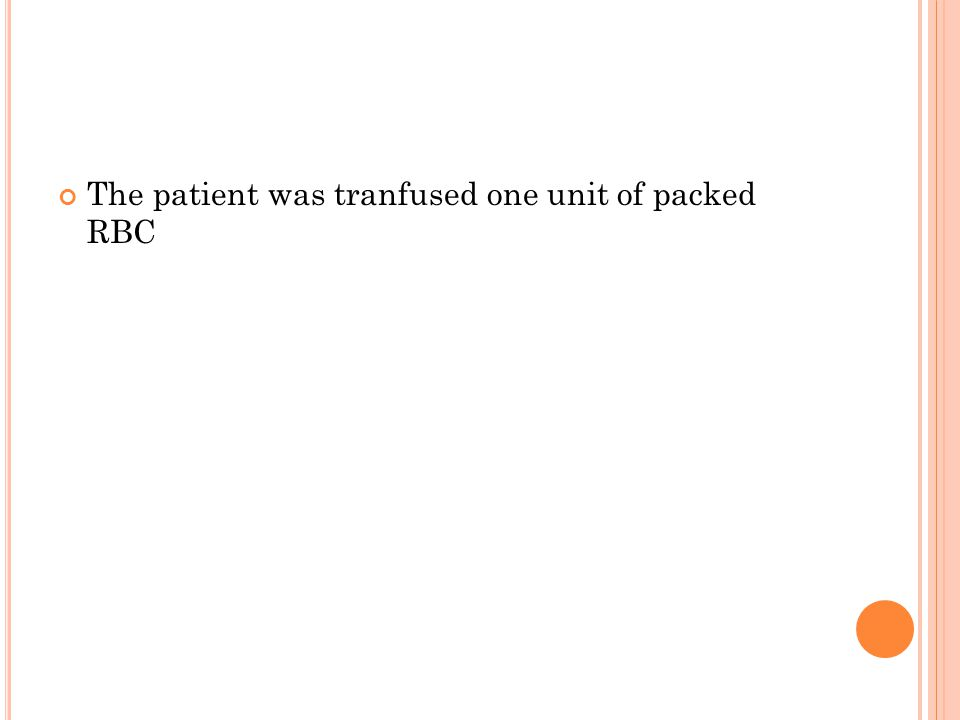 The patient was tranfused one unit of packed RBC