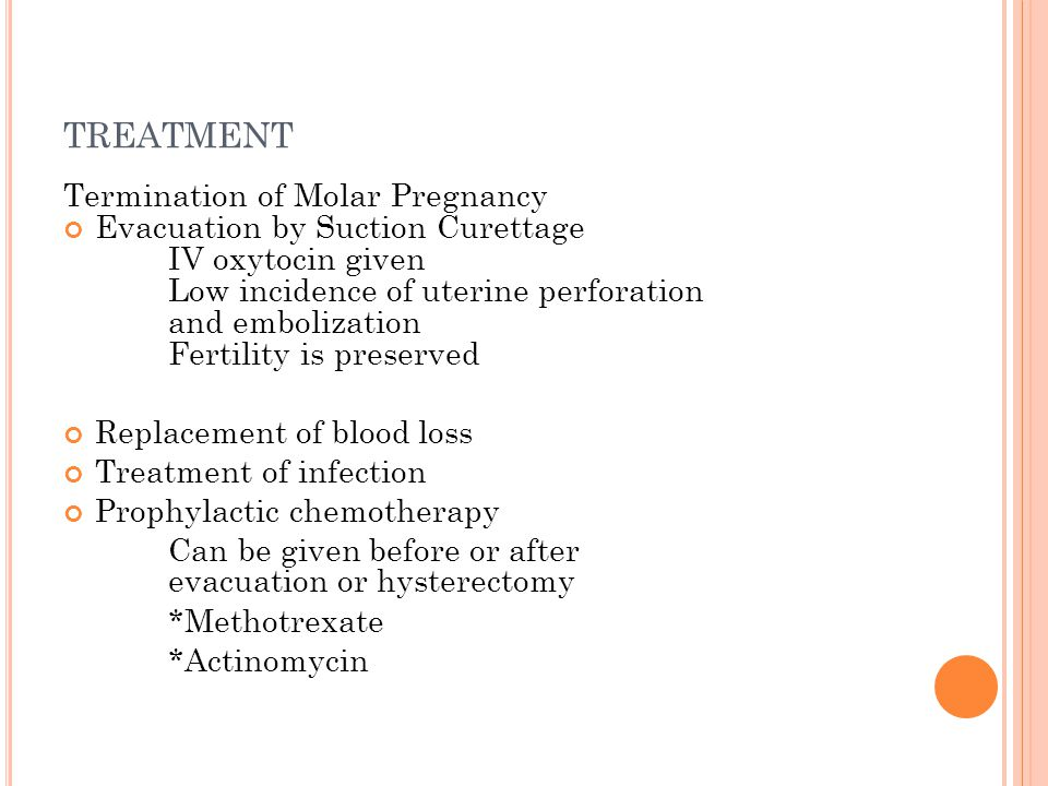 TREATMENT Termination of Molar Pregnancy Evacuation by Suction Curettage IV oxytocin given Low incidence of uterine perforation and embolization Fertility is preserved Replacement of blood loss Treatment of infection Prophylactic chemotherapy Can be given before or after evacuation or hysterectomy *Methotrexate *Actinomycin