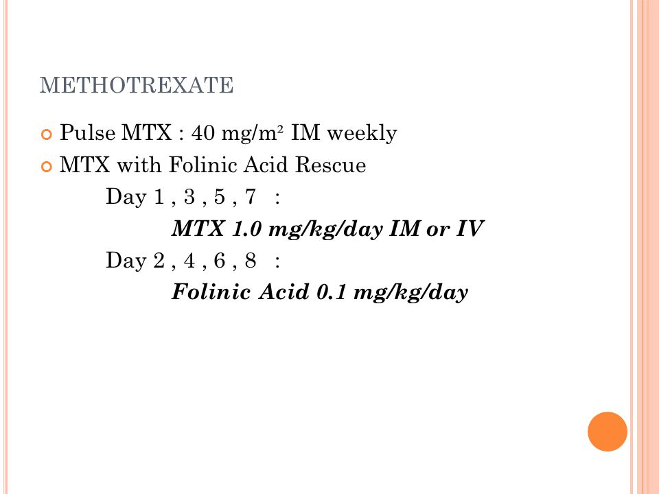 METHOTREXATE Pulse MTX : 40 mg/m ² IM weekly MTX with Folinic Acid Rescue Day 1, 3, 5, 7 : MTX 1.0 mg/kg/day IM or IV Day 2, 4, 6, 8 : Folinic Acid 0.