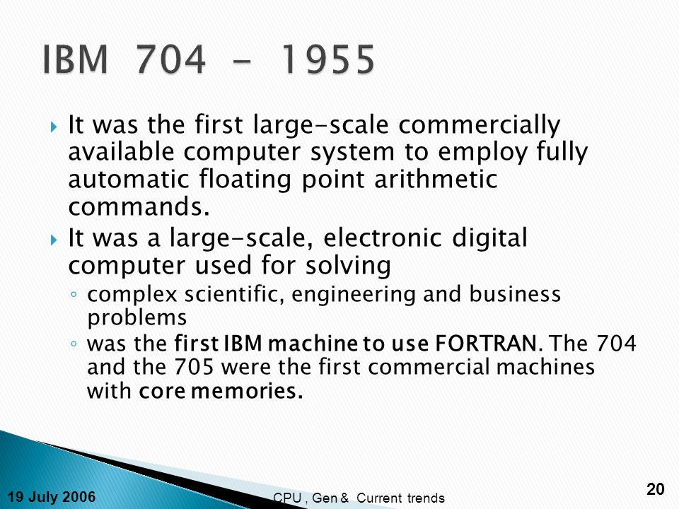19 July 2006 20 CPU, Gen & Current trends  It was the first large-scale commercially available computer system to employ fully automatic floating point arithmetic commands.