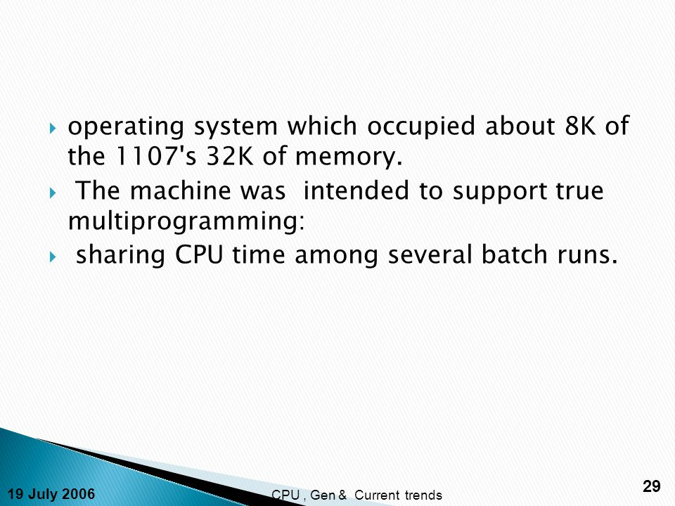 19 July 2006 29 CPU, Gen & Current trends  operating system which occupied about 8K of the 1107 s 32K of memory.