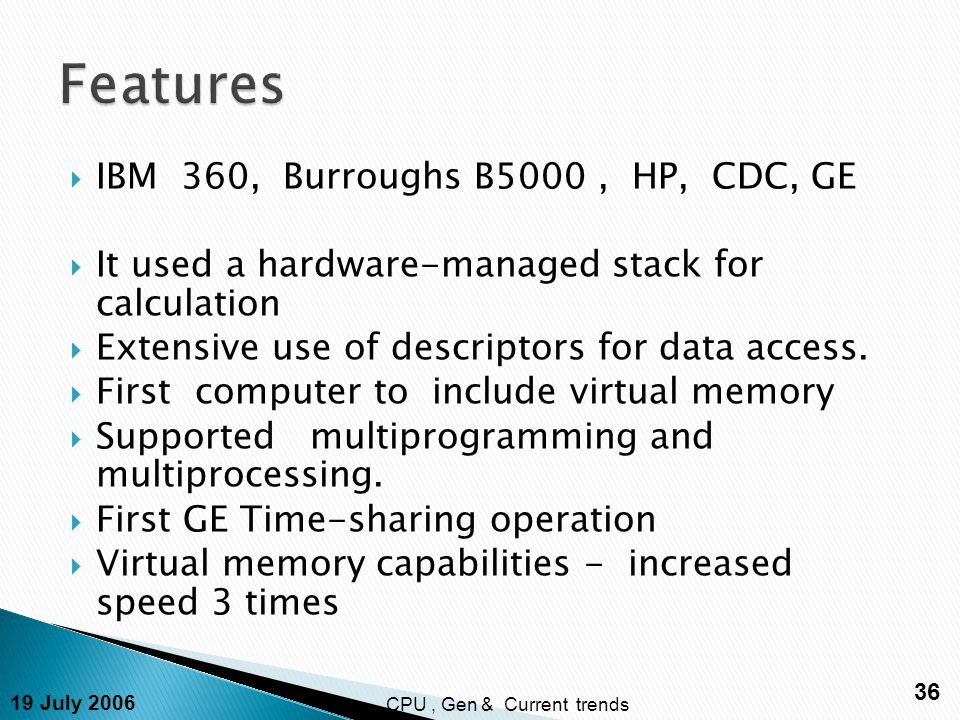 19 July 2006 36 CPU, Gen & Current trends  IBM 360, Burroughs B5000, HP, CDC, GE  It used a hardware-managed stack for calculation  Extensive use of descriptors for data access.