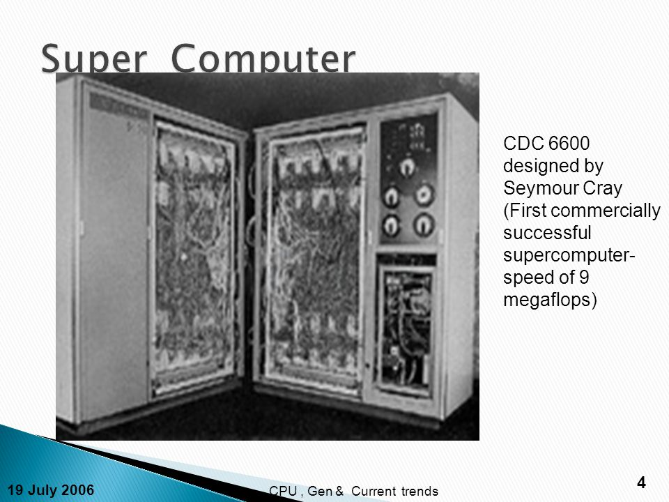 19 July 2006 4 CPU, Gen & Current trends CDC 6600 designed by Seymour Cray (First commercially successful supercomputer- speed of 9 megaflops)