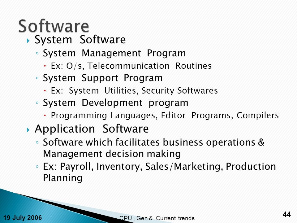 19 July 2006 44 CPU, Gen & Current trends  System Software ◦ System Management Program  Ex: O/s, Telecommunication Routines ◦ System Support Program  Ex: System Utilities, Security Softwares ◦ System Development program  Programming Languages, Editor Programs, Compilers  Application Software ◦ Software which facilitates business operations & Management decision making ◦ Ex: Payroll, Inventory, Sales/Marketing, Production Planning