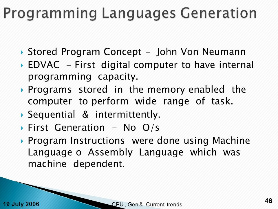 19 July 2006 46 CPU, Gen & Current trends  Stored Program Concept - John Von Neumann  EDVAC - First digital computer to have internal programming capacity.