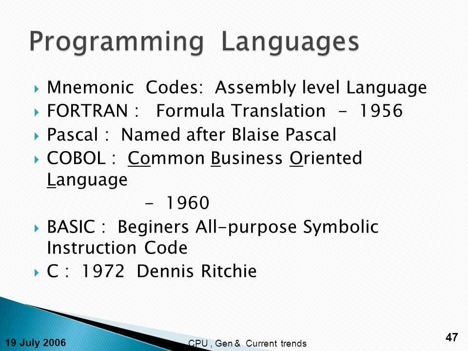 19 July 2006 47 CPU, Gen & Current trends  Mnemonic Codes: Assembly level Language  FORTRAN : Formula Translation - 1956  Pascal : Named after Blaise Pascal  COBOL : Common Business Oriented Language - 1960  BASIC : Beginers All-purpose Symbolic Instruction Code  C : 1972 Dennis Ritchie