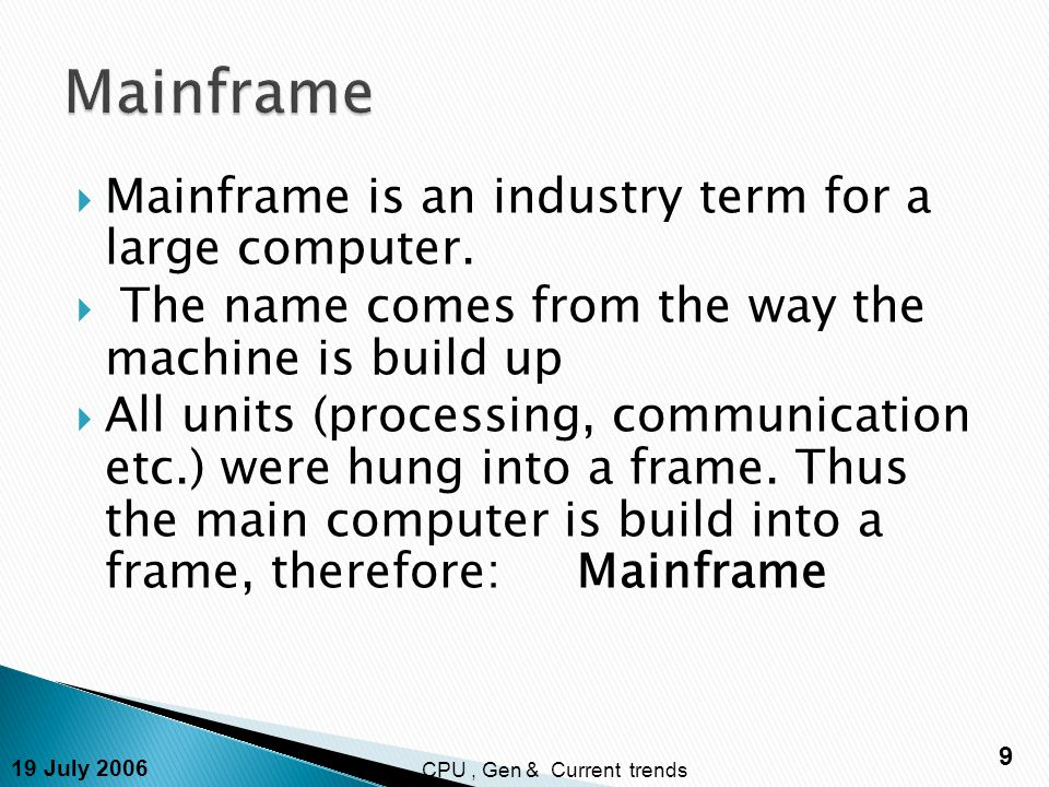 19 July 2006 9 CPU, Gen & Current trends  Mainframe is an industry term for a large computer.